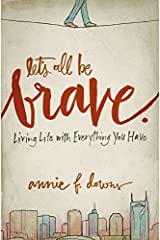 Let's All Be Brave: Living Life with Everything You Have Paperback