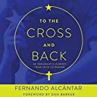 To the Cross and Back: An Immigrant's Journey from Faith to Reason Hörbuch von Fernando Alcántar, Dan Barker Gesprochen von: Fernando Alcántar, Dan Barker