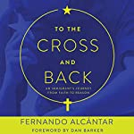 To the Cross and Back: An Immigrant's Journey from Faith to Reason | Fernando Alcántar,Dan Barker