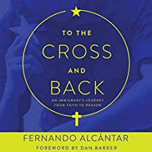 To the Cross and Back: An Immigrant's Journey from Faith to Reason Audiobook by Fernando Alcántar, Dan Barker Narrated by Fernando Alcántar, Dan Barker
