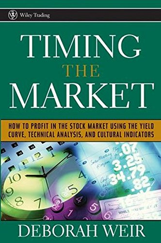 Timing the Market: How To Profit in the Stock Market Using the Yield Curve, Technical Analysis, and Cultural Indicators by Deborah Weir