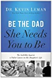 img - for Be the Dad She Needs You to Be: The Indelible Imprint a Father Leaves on His Daughter's Life by Kevin Leman (May 20,2014) book / textbook / text book