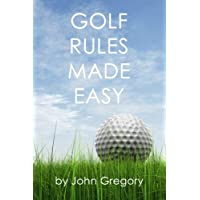 Golf Rules Made Easy: A Practical Guide to the Rules Most Frequently Encountered on the Golf Course