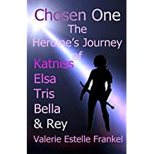 Chosen One: The Heroine's Journey of Katniss, Elsa, Tris, Bella, and Rey