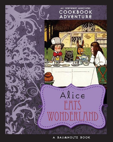Alice Eats Wonderland: An Irreverent Annotated Cookbook Adventure