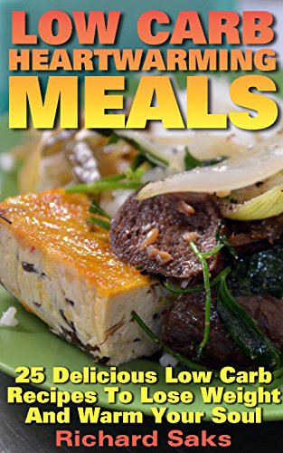 Low Carb Heartwarming Meals: 25 Delicious Low Carb Recipes To Lose Weight And Warm Your Soul: (low carbohydrate, high protein, low carbohydrate foods,  low carb, low carb cookbook, low carb recipes) by Richard Saks