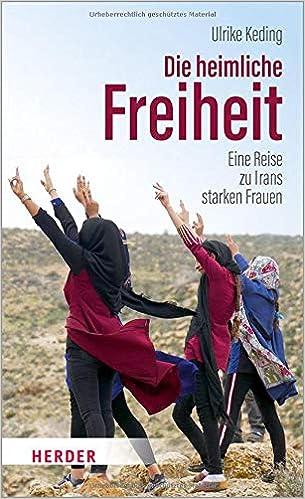 Die heimliche Freiheit: Eine Reise zu Irans starken Frauen