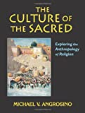 The Culture of the Sacred : Exploring the Anthropology of Religion, Angrosino, Michael V., 1577662938
