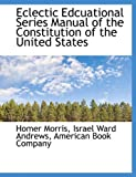 Eclectic Edcuational Series Manual of the Constitution of the United States, Homer Morris, 1140591959