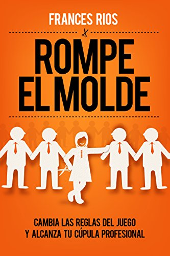 Rompe el Molde: Cambia las reglas del juego y alcanza tu cúpula profesional (Spanish