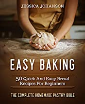Easy Baking: 50 Quick And Easy Bread Recipes For Beginners. The Complete Homemade Pastry Bible