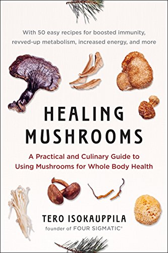 Healing Mushrooms: A Practical and Culinary Guide to Using Mushrooms for Whole Body Health by Tero Isokauppila, Four Sigmatic