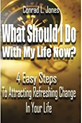What Should I Do With My Life Now:: 4 Easy Steps To Attracting A Refreshing Change In Your Life, If You Don't Know Where To Start! Paperback