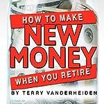 How to Make New Money When You Retire | Terry VanderHeiden