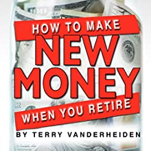 How to Make New Money When You Retire Audiobook by Terry VanderHeiden Narrated by Terry VanderHeiden