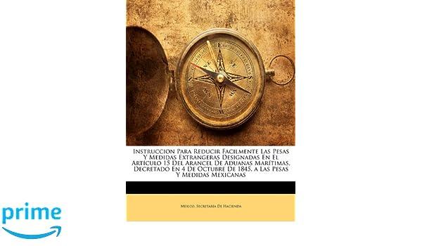 Instruccion Para Reducir Facilmente Las Pesas Y Medidas Extrangeras Designadas En El Artículo 15 Del Arancel De Aduanas Marítimas, Decretado En 4 De .
