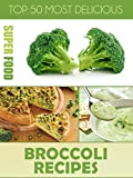 Top 50 Most Delicious Broccoli Recipes (Superfood Recipes Book 10)