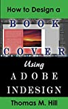how to design a book cover - How to Design a Book Cover Using Adobe InDesign: Design a Book Cover for CreateSpace or Kindle in a Few Simple Steps