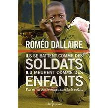 Ils se battent comme des soldats, ils meurent comme des enfants: Pour en finir avec le recours aux enfants soldats