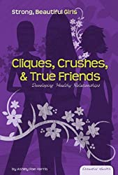 Cliques, Crushes, & True Friends: Developing Healthy Relationships (Essential Health: Strong Beautiful Girls)