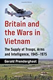Britain and the Wars in Vietnam: The Supply of Troops, Arms and Intelligence, 1945-1975