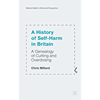 A History of Self-Harm in Britain: A Genealogy of Cutting and Overdosing (Mental Health in Historical Perspective) (English Edition)