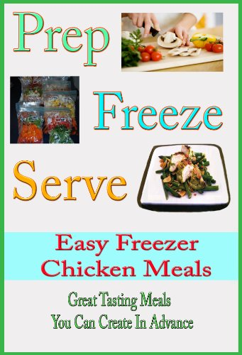 Prep Freeze Serve: Chicken Freezer Meals: Great Tasting, Great Value Chicken Meals You Can Create in Advance (A Home Life Book) by Melinda Rolf