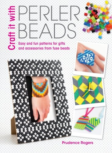 Easy Bead Patterns - Craft it with Perler Beads: Easy And Fun Patterns For Gifts And Accessories From Fuse Beads
