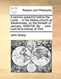 A Sermon Preach'D Before the Lords in the Abbey-Church at Westminster, on the Thirtieth of January, 1699/700 by John Lord Arch-Bishop of York, John Sharp, 1171120184