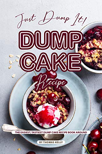 Just Dump It! Dump Cake Recipe: The Easiest, Tastiest Dump Cake Recipe Book Around by [Kelly, Thomas]