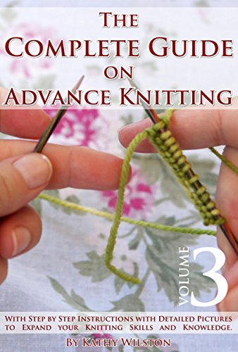 Knitting for Experts: How to Knit. The Complete Guide on Advance Knitting With Step by Step Instructions with Detailed Pictures to Expand your Knitting Skills and Knowledge. Volume 3 by [Wilston, Kathy]