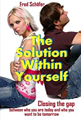The Solution Within Yourself: Closing the gap between who you are today and who you want to be tomorrow
