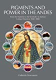 Pigments and Power in the Andes, Gabriela Siracusano, 1904982565