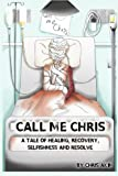 Call Me Chris: A Tale Of Healing, Recovery, Selfishness and Resolve