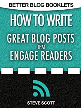 How to Write Great Blog Posts that Engage Readers (Better Blog Booklets Book 1) by [Scott, Steve]