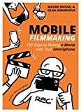 Mobile Filmmaking: 100 steps to making a movie with your smartphone