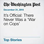 It's Official: There Never Was a 'War on Cops' | Christopher Ingraham