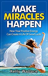 Make Miracles Happen (Angels and Spirit Guides - Meditation and Affirmations - Personal Transformation): How Your Positive Energy Can Create A Life Of Good Luck!