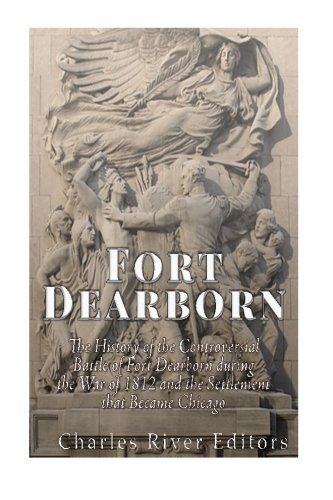 Fort Dearborn: The History of the Controversial Battle of Fort Dearborn during the War of 1812 and the Settlement that Became Chicago by Charles River Editors - Mall Dearborn