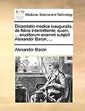 Dissertatio Medica Inauguralis, de Febre Intermittente; Quam, Eruditorum Examini Subjicit Alexander Baron, Alexander Baron, 1170364748