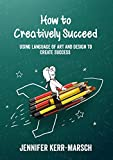 Creatively Succeed: How to Use the Language of Art and Design to Create Success