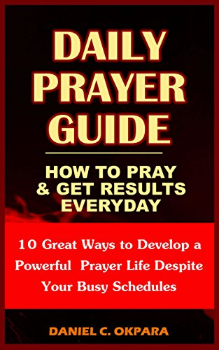 (Daily Prayer Guide - A Practical Guide to Praying and Getting Results: 10 Great Ways to Develop a Powerful Personal Prayer Life Despite Your Busy Schedules)