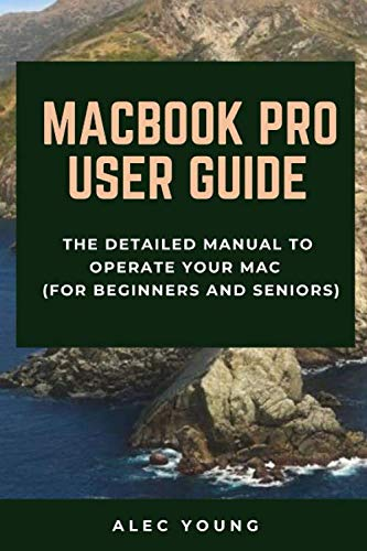 MacBook Pro User Guide: The Detailed Manual to Operate Your Mac (For Beginners and Seniors)