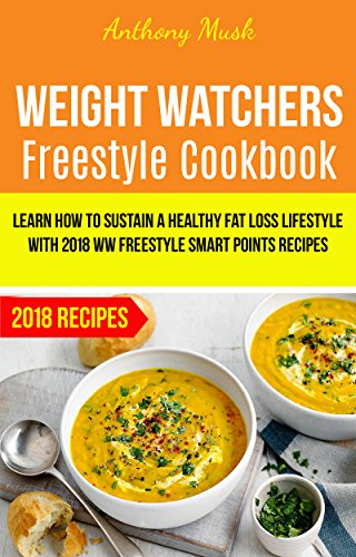 Weight Watchers Freestyle Cookbook: Learn How To Sustain A Healthy Fat Loss Lifestyle With 2018 WW Freestyle Smart Points Recipes by Anthony Musk