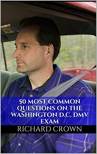 Pass Your Washington, D.C. District of Columbia DMV Test Guaranteed! 50 Real Test Questions! Washington, D.C. District of Columbia DMV Practice Test Questions