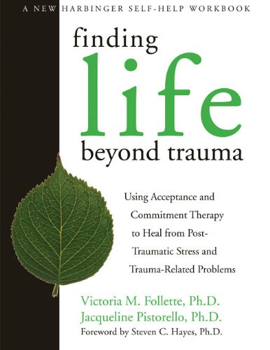 Finding Life Beyond Trauma: Using Acceptance and Commitment Therapy to Heal from Post-Traumatic Stress and Trauma-Related Problems (New Harbinger Self-Help -