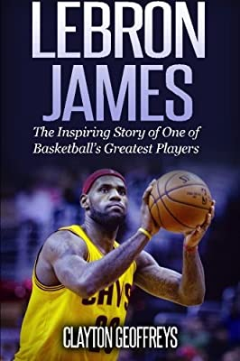LeBron James: The Inspiring Story of One of Basketball's Greatest Players