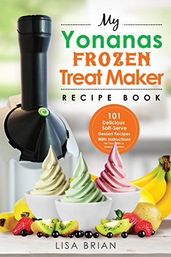 My Yonanas Frozen Treat Maker Recipe Book: 101 Delicious Healthy, Vegetarian, Dairy & Gluten-Free, Soft Serve Fruit Desserts For Your Elite or Deluxe Machine (Frozen Desserts & Soft Serve Makers) by Lisa Brian