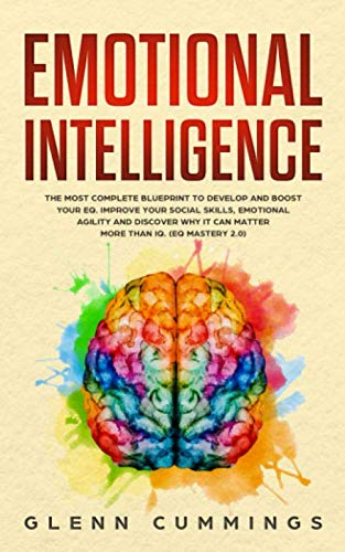 (Emotional Intelligence: The Most Complete Blueprint to Develop And Boost Your EQ. Improve Your Social Skills, Emotional Agility and Discover Why it Can Matter More Than IQ. (EQ Mastery 2.0))