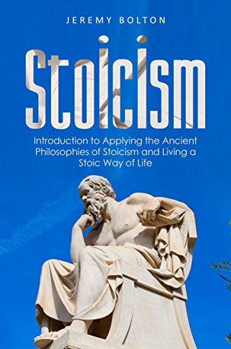 Stoicism: Introduction to Applying the Ancient Philosophies of Stoicism and Live a Stoic Way of Life